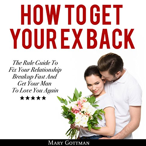 How To Get Your Ex Back: The Rule Guide to Fix Your Relationship Breakup Fast and Get Your Man to Love You Again audiobook cover art