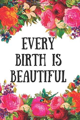 Every Birth is Beautiful: Doulas Journal For Women Soft Cover Lined Journal Pages Nice Gift For Doula , Midwife Record Journal and Notebook