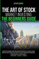 The Art Of Stock Market Investing: The Beginners Guide: How To Trade And Generate Wealth & Cash Flow Day By Day Using The Right 2020 & Beyond Trading Strategies & Psychology