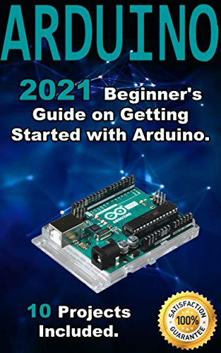 Arduino: 2021 Beginner's Guide on Getting Started with Arduino. 10 Projects Included.