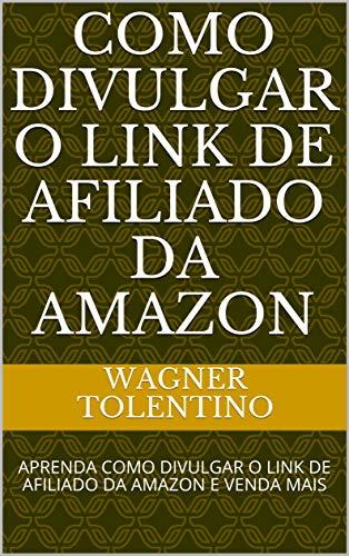 COMO DIVULGAR O LINK DE AFILIADO DA AMAZON: APRENDA COMO DIVULGAR O LINK DE AFILIADO DA AMAZON E VENDA MAIS