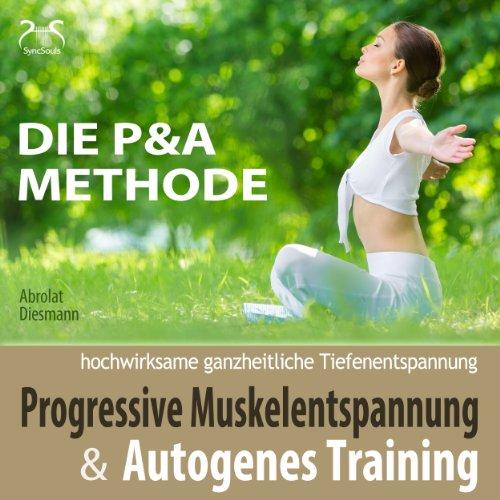 Progressive Muskelentspannung und Autogenes Training (Die P & A Methode): Hochwirksame ganzheitliche Tiefenentspannung