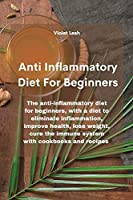 Anti Inflammatory Diet For Beginners: The anti-inflammatory diet for beginners, with a diet to eliminate inflammation, improve health, lose weight, cure the immune system with cookbooks and recipes