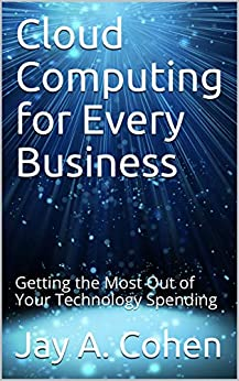 Cloud Computing for Every Business: Getting the Most Out of Your Technology Spending by [Jay A. Cohen]