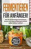 Fermentieren für Anfänger: Wie Sie als Einsteiger fermentieren lernen und Lebensmittel ganz...
