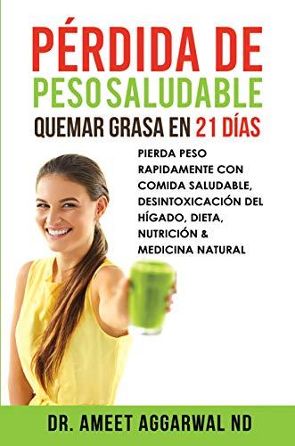 Pérdida de peso saludable: Quemar grasa en 21 días: PIERDA PESO RAPIDAMENTE CON COMIDA SALUDABLE, DESINTOXICACIÓN DEL HÍGADO, DIETA, NUTRICIÓN & MEDICINA NATURAL (Sana tu Cuerpo, Calma tu Mente nº 3)