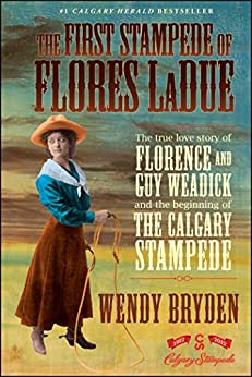 The First Stampede of Flores LaDue: The True Love Story of Florence and Guy Weadick and the Beginning of the Calgary Stampede by [Wendy Bryden]