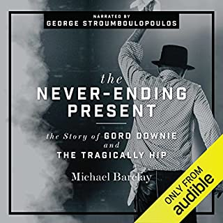 The Never-Ending Present     The Story of Gord Downie and the Tragically Hip              Written by:                                                                                                                                 Michael Barclay                               Narrated by:                                                                                                                                 George Stroumboulopoulos                      Length: 17 hrs and 55 mins     183 ratings     Overall 4.6