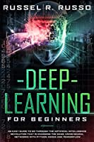 Deep Learning for Beginners: An Easy Guide to Go Through the Artificial Intelligence Revolution that Is Changing the Game, Using Neural Networks with Python, Keras and TensorFlow