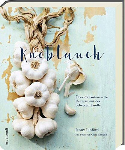 Knoblauch - Über 65 fantasievolle Rezepte mit der beliebten Knolle