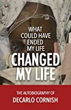 What Could Have Ended My Life Changed My Life: The Autobiography of Decarlo Cornish