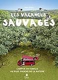 Les vacances sauvages, 2ème éd. – Camper en famille au plus proche de la nature : voyage en mode nomade, camping à la belle étoile, aménagements de son camion, jeux avec les enfants