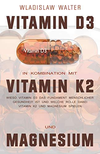Vitamin D3 in Kombination mit Vitamin K2 und Magnesium: Wieso Vitamin D3 das Fundament menschlicher Gesundheit ist und welche Rolle dabei Vitamin K2 und Magnesium spielen (German Edition)