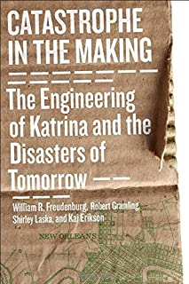 Catastrophe in the Making: The Engineering of Katrina and the Disasters of Tomorrow 2nd edition by Freudenburg, William R., Gramling, Robert B., Laska, Shirley (2011) Paperback