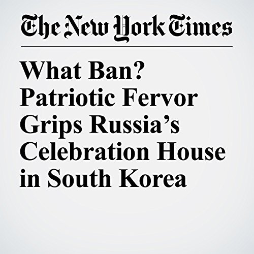 『What Ban? Patriotic Fervor Grips Russia's Celebration House in South Korea』のカバーアート