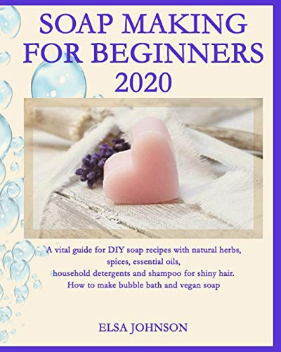 SOAP MAKING FOR BEGINNERS 2020: A vital guide for DIY soap recipes with natural herbs, spices, essential oils, household detergents and shampoo for shiny hair. How to make bubble bath and vegan soap