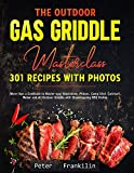 The Outdoor Gas Griddle Masterclass 301 Recipes with Photos: More than a Cookbook to Master your Blackstone, Pitboss, Camp Chef, Cuisinart, Weber and All Outdoor Griddle with Showstopping BBQ Dishes