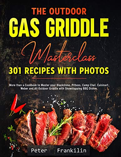 The Outdoor Gas Griddle Masterclass 301 Recipes with Photos: More than a Cookbook to Master your Blackstone, Pitboss…