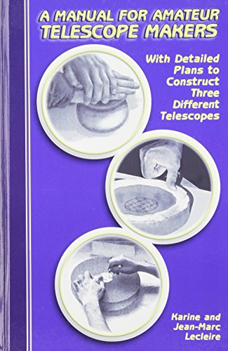 A Manual for Amateur Telescope Makers: With Detailed Plans to Construct Three Different Telescopes