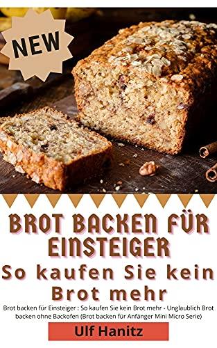 Brot backen für Einsteiger : So kaufen Sie kein Brot mehr - Unglaublich Brot backen ohne Backofen (Brot backen für Anfänger Mini Micro Serie)