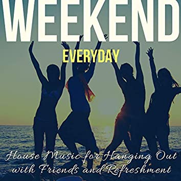 Weekend Everyday - House Music For Hanging Out With Friends And Refreshment