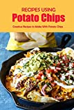 Recipes Using Potato Chips: Creative Recipes to Make With Potato Chips: Unholy But Delicious Things To Do With Potato Chips