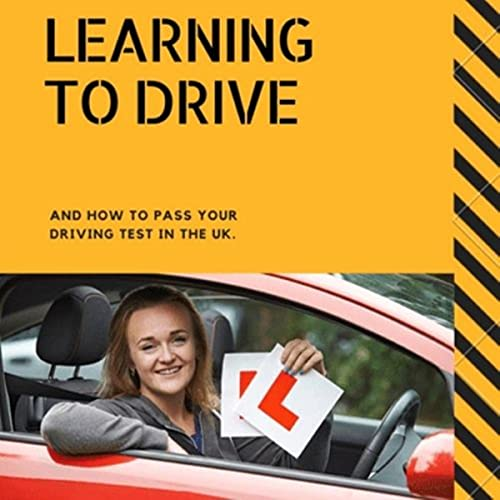Learning to Drive and How to Pass Your Practical Driving Test in the UK: A Guide to Learning to Driv