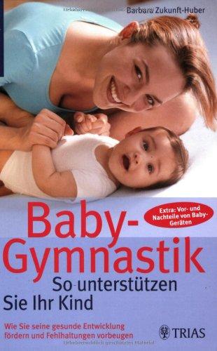 Baby-Gymnastik: So unterstützen Sie Ihr Kind: Wie Sie seine gesunde Entwicklung fördern und Fehlhaltungen vorbeugen. Extra: Vor- und Nachteile von Baby-Geräten