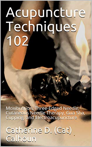 Acupuncture Techniques 102: Moxibustion, Three-Edged Needle, Cutaneous Needle Therapy, Gua Sha, Cupping, and Electroacupuncture (Chinese Medicine Basics Book 6)