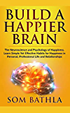 Build A Happier Brain: The Neuroscience and Psychology of Happiness. Learn Simple Yet Effective Habits for Happiness in Personal, Professional Life and Relationships (Power-Up Your Brain)