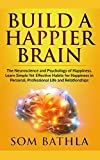 Build A Happier Brain: The Neuroscience and Psychology of Happiness. Learn Simple Yet Effective Habits for Happiness in Personal, Professional Life and Relationships (Power-Up Your Brain, Band 4)