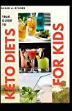 True Guide To Keto Diets For Kids: A High Fat, Low Carb And Adequate Protein Food Collection For Proper Growth Of Your Kid