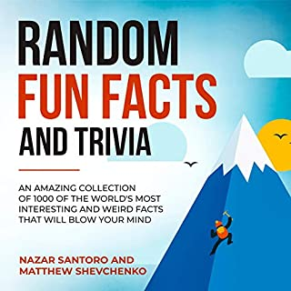 Random Fun Facts and Trivia: An Amazing Collection of 1000 of the World's Most Interesting and Weird Facts That Will Blow Your Mind     Crazy Knowledge Encyclopedia, Book 1              By:                                                                                                                                 Nazar Santoro,                                                                                        Matthew Shevchenko                               Narrated by:                                                                                                                                 Corey Katona                      Length: 3 hrs     27 ratings     Overall 4.7