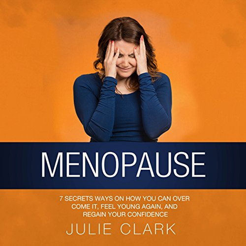 Menopause: 7 Secrets Ways on How You Can Over Come It, Feel Young Again, and Regain Your Confidence audiobook cover art