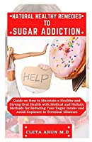 NATURAL HEALTHY REMEDIES TO SUGAR ADDICTION: Guide on How to Maintain a Healthy and Strong Oral Health with Medical and Holistic Method for Reducing