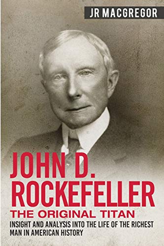 John D. Rockefeller - The Original Titan: Insight and Analysis into the Life of the Richest Man in American History (Business Biographies and Memoirs – Titans of Industry, Band 3)