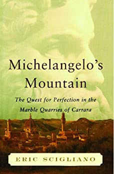 Michelangelo's Mountain: The Quest For Perfection in the Marble Quarries of Carrara by [Eric Scigliano]