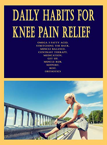 Daily Habits for Knee Pain Relief: Omega 3 Fatty Acid, Stretching the Back, Muscle Balance, Contrast Therapy, Medication, Get Up, Muscle Rub, Support, Rest, Orthotics
