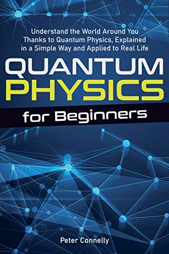 Quantum Physics for Beginners: Understand the World Around You Thanks to Quantum Physics, Explained in a Simple Way and Applied to Real Life (English Edition)