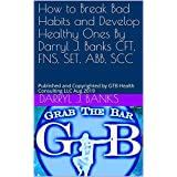 How to Break Bad Habits and Develop Healthy Ones By Darryl J. Banks CFT, FNS, SET, ABB, SCC: Published and Copyrighted by GTB Health Consulting LLC Aug 2019 (English Edition)