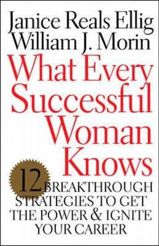 What Every Successful Woman Knows: 12 Breakthrough Strategies to Get the Power and Ignite Your Caree