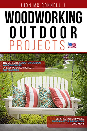 Woodworking Outdoor Projects: The ultimate guide for garden woodworkers: 24 easy-to-build projects for planters, benches, porch swings, modern-style birdhouses, and more (English Edition)