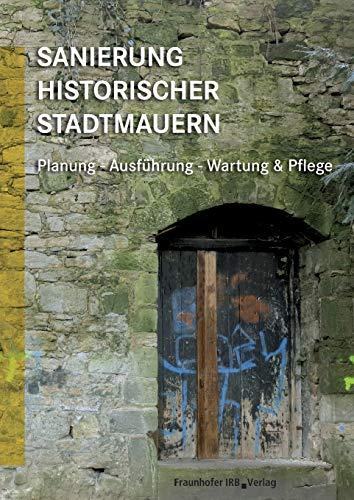 Sanierung historischer Stadtmauern: Planung, Ausführung, Wartung und Pflege: Planung - Ausführung - Wartung & Pflege.