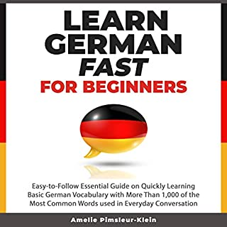Learn German Fast for Beginners     Easy-to-Follow Essential Guide on Quickly Learning Basic German Vocabulary with More Than 1,000 of the Most Common Words Used in Everyday Conversation              By:                                                                                                                                 Amelie Pimsleur-Klein                               Narrated by:                                                                                                                                 Frieda Knezek                      Length: 4 hrs and 44 mins     2 ratings     Overall 3.0