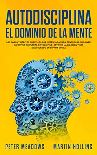 Autodisciplina: El Dominio de La Mente: Los pasos y hábitos prácticos que...