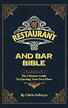Restaurant and Bar Bible: The Ultimate Guide to Opening Your Own Place by [Chris Seferyn]