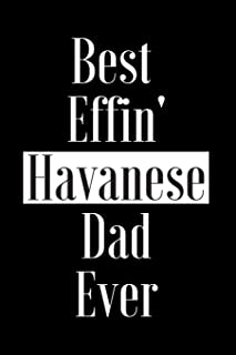 Best Effin Havanese Dad Ever: Gift for Dog Animal Pet Lover - Funny Notebook Joke Journal Planner - Friend Her Him Men Women Colleague Coworker Book (Special Funny Unique Alternative to Card)