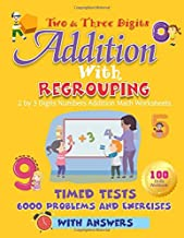 Two and Three Digits Addition With Regrouping 100 Practice Drills Workbook: 2 by 3 Digits Numbers Addition Math Worksheets. Timed Tests 6000 Problems and Exercises With Answers