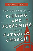 How God Hauled Me Kicking and Screaming into the Catholic Church