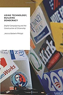 Using Technology, Building Democracy: Digital Campaigning and the Construction of Citizenship (Oxford Studies in Digital Politics)